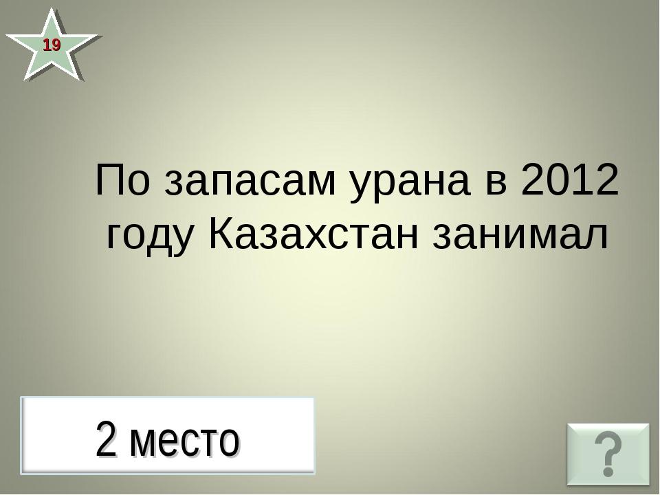 19 По запасам урана в 2012 году Казахстан занимал
