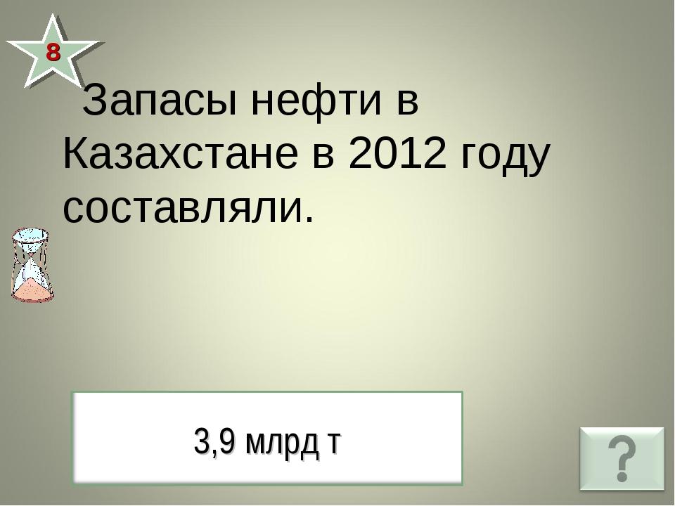8 Запасы нефти в Казахстане в 2012 году составляли.