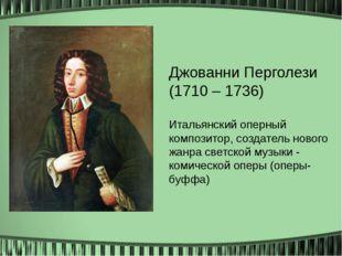 Джованни Перголези (1710 – 1736) Итальянский оперный композитор, создатель н