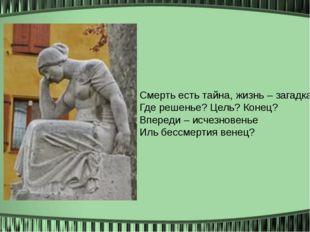 Смерть есть тайна, жизнь – загадка: Где решенье? Цель? Конец? Впереди – исче