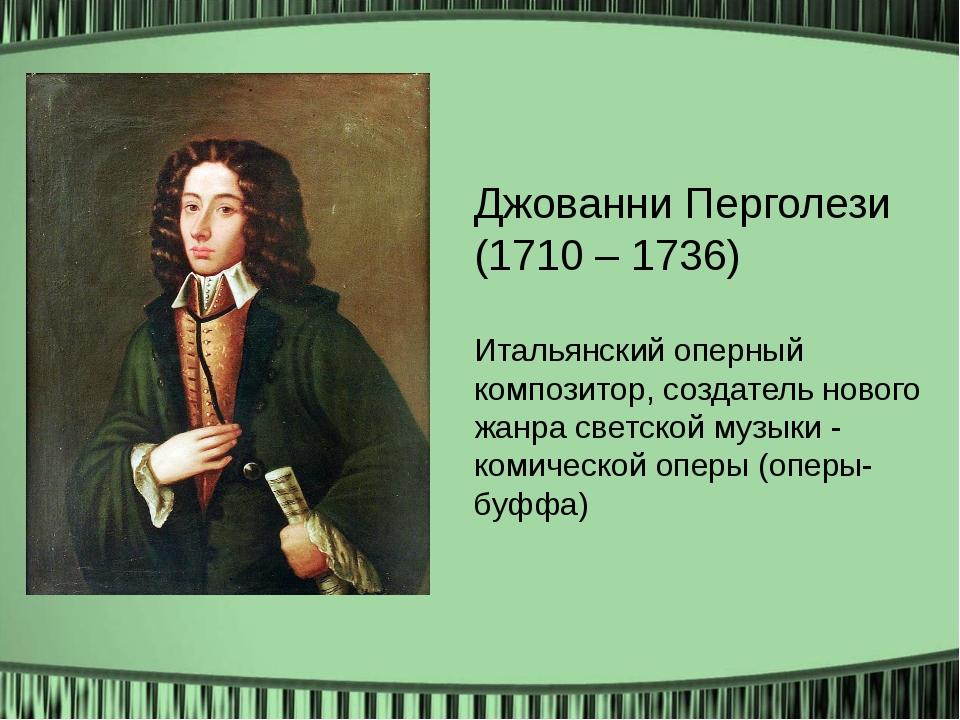 Джованни Перголези (1710 – 1736) Итальянский оперный композитор, создатель н...
