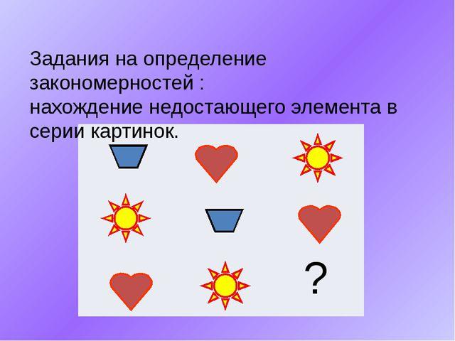 Задания на определение закономерностей : нахождение недостающего элемента в...