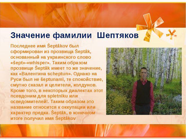 Последнее имя Šeptâkov был сформирован из прозвища Šeptâk, основанный на укра...