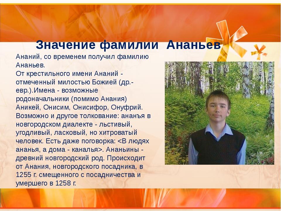 Ананий, со временем получил фамилию Ананьев. От крестильного имени Ананий - о...