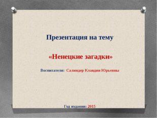 Презентация на тему «Ненецкие загадки» Воспитателя: Салиндер Клавдии Юрьевны