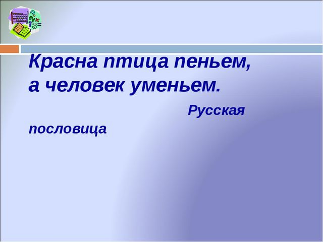 Красна птица пеньем, а человек уменьем. Русская пословица