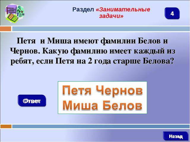 Раздел «Занимательные задачи» Петя и Миша имеют фамилии Белов и Чернов. Какую...