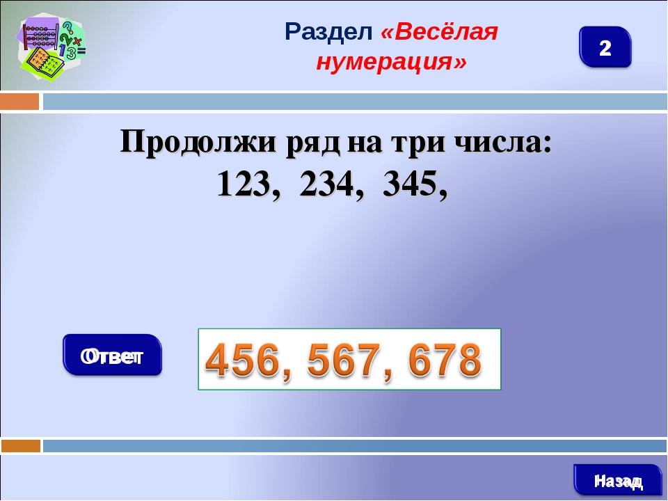 Раздел «Весёлая нумерация» Продолжи ряд на три числа: 123, 234, 345,