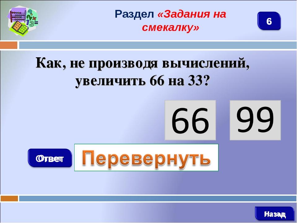 Раздел «Задания на смекалку» Как, не производя вычислений, увеличить 66 на 33?