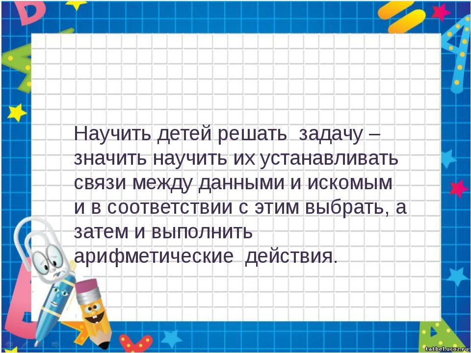 Научить детей решать задачу – значить научить их устанавливать связи между д...