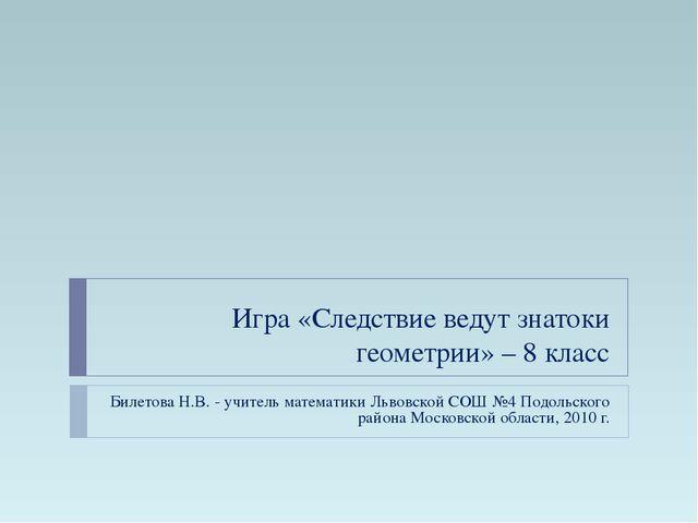 Игра «Следствие ведут знатоки геометрии» – 8 класс Билетова Н.В. - учитель ма...