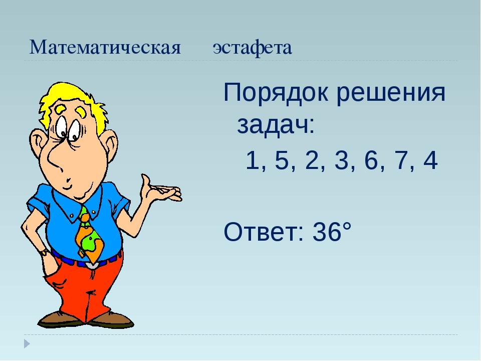 Математическая эстафета Порядок решения задач: 1, 5, 2, 3, 6, 7, 4 Ответ: 36°