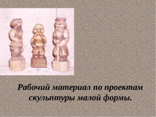 Рабочий материал по проектам скульптуры малой формы.