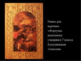 Рамка для картины «Фортуна» выполнена учащимся 7 класса Кукушкиным Алексеем.