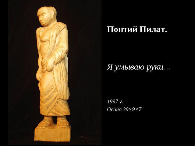 Понтий Пилат. Я умываю руки… г. Осина.39×9×7