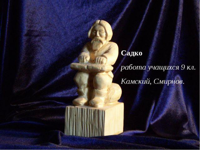 Садко работа учащихся 9 кл. Камский, Смирнов.