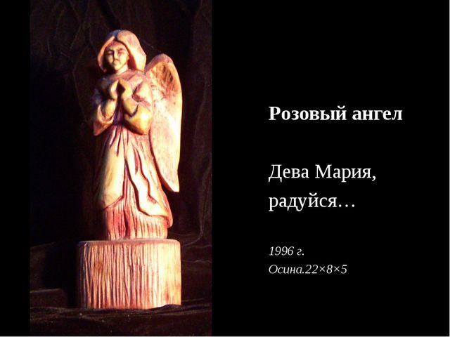 Розовый ангел Дева Мария, радуйся… 1996 г. Осина.22×8×5