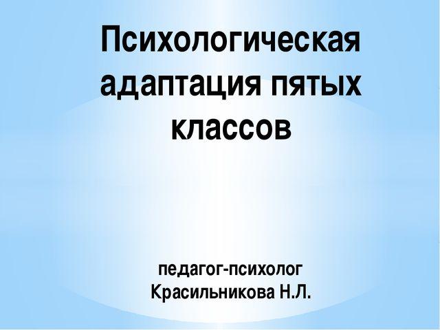 Психологическая адаптация пятых классов педагог-психолог Красильникова Н.Л.