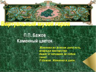 Виртуальный музей героя П.П. Бажов Каменный цветок Живинка во всяком деле ест