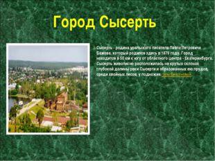 Город Сысерть Сысерть - родина уральского писателя Павла Петровича Бажова, ко