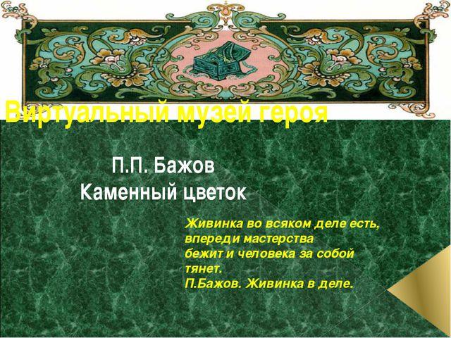 Виртуальный музей героя П.П. Бажов Каменный цветок Живинка во всяком деле ест...