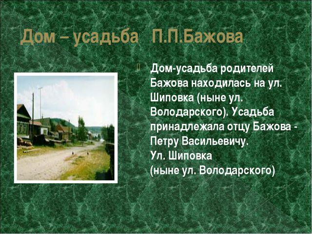 Дом – усадьба П.П.Бажова Дом-усадьба родителей Бажова находилась на ул. Шипов...