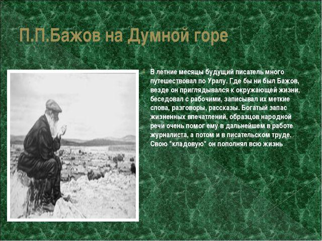 П.П.Бажов на Думной горе В летние месяцы будущий писатель много путешествовал...