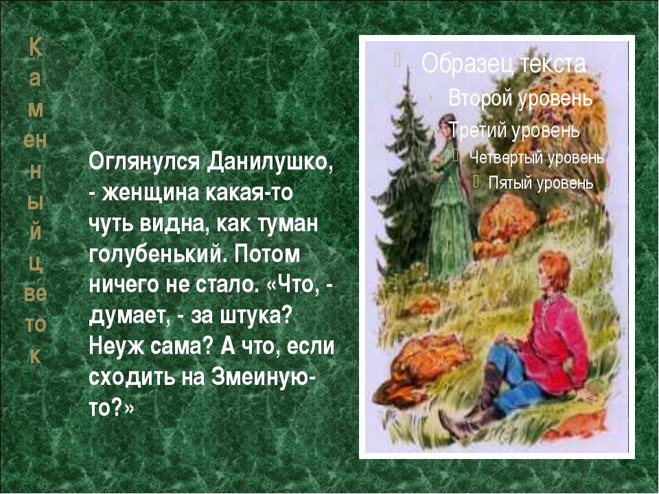 Каменный цветок Оглянулся Данилушко, - женщина какая-то чуть видна, как туман...