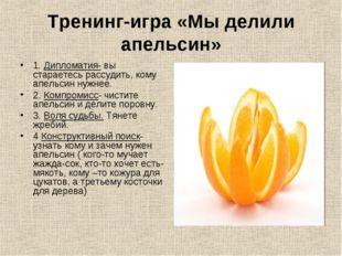 Тренинг-игра «Мы делили апельсин» 1. Дипломатия- вы стараетесь рассудить, ком