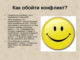 Как обойти конфликт? Ответить улыбкой ( не с сарказмом и иронией) Использоват
