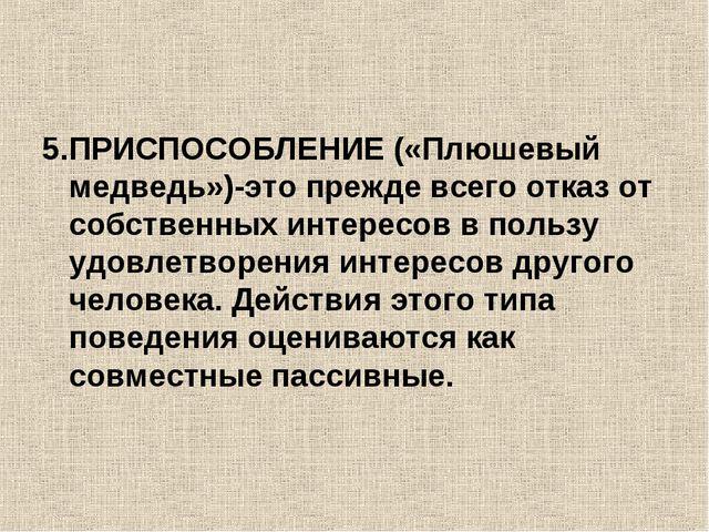 5.ПРИСПОСОБЛЕНИЕ («Плюшевый медведь»)-это прежде всего отказ от собственных и...