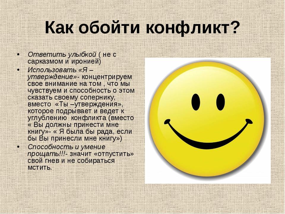 Как обойти конфликт? Ответить улыбкой ( не с сарказмом и иронией) Использоват...