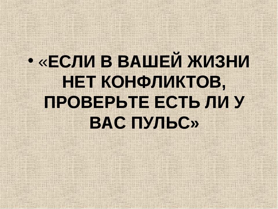 «ЕСЛИ В ВАШЕЙ ЖИЗНИ НЕТ КОНФЛИКТОВ, ПРОВЕРЬТЕ ЕСТЬ ЛИ У ВАС ПУЛЬС»