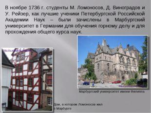 В ноябре 1736 г. студенты М. Ломоносов, Д. Виноградов и У. Рейзер, как лучшие