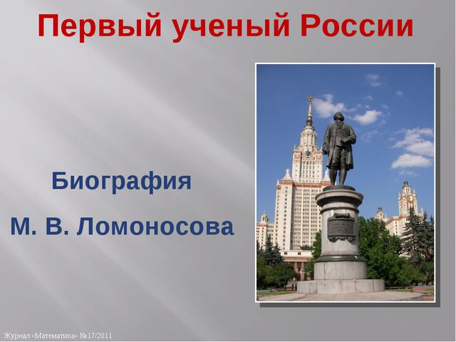 Первый ученый России Биография М. В. Ломоносова Журнал «Математика» №17/2011