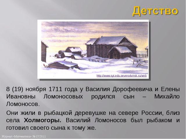 8 (19) ноября 1711 года у Василия Дорофеевича и Елены Ивановны Ломоносовых ро...