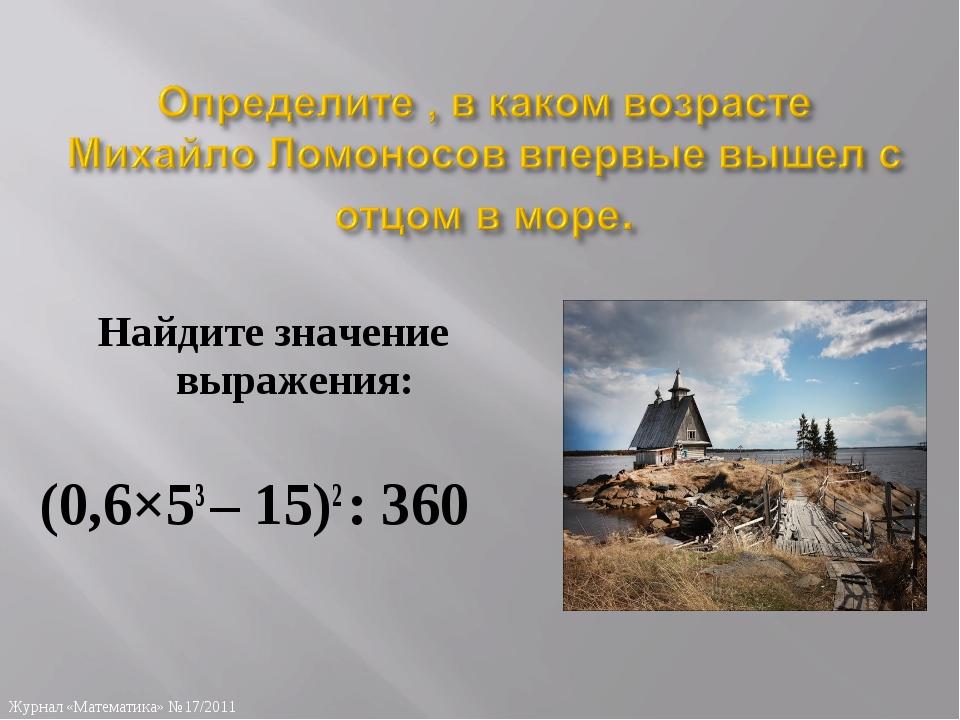 Найдите значение выражения: (0,6×53 – 15)2 : 360 Журнал «Математика» №17/2011