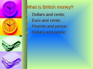 What is British money? Dollars and cents; Euro and cents; Pounds and pence; D