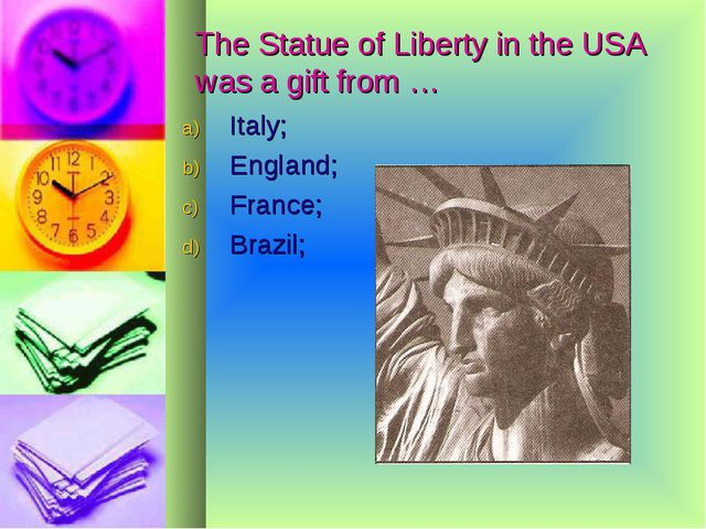 The Statue of Liberty in the USA was a gift from … Italy; England; France; B...