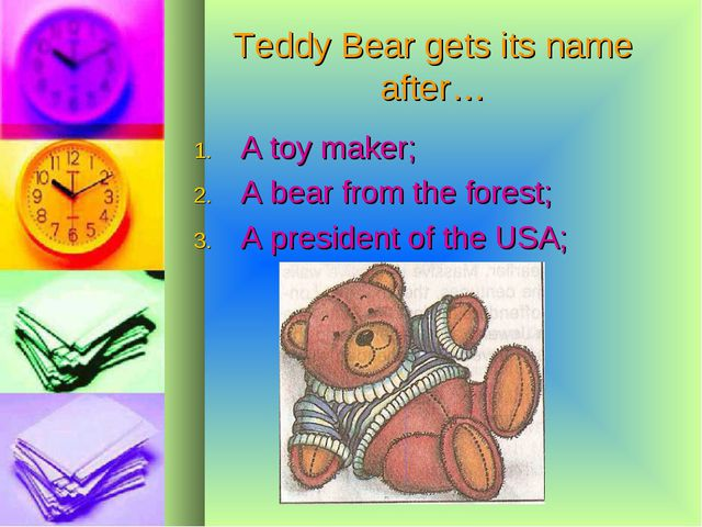 Teddy Bear gets its name after… A toy maker; A bear from the forest; A presid...