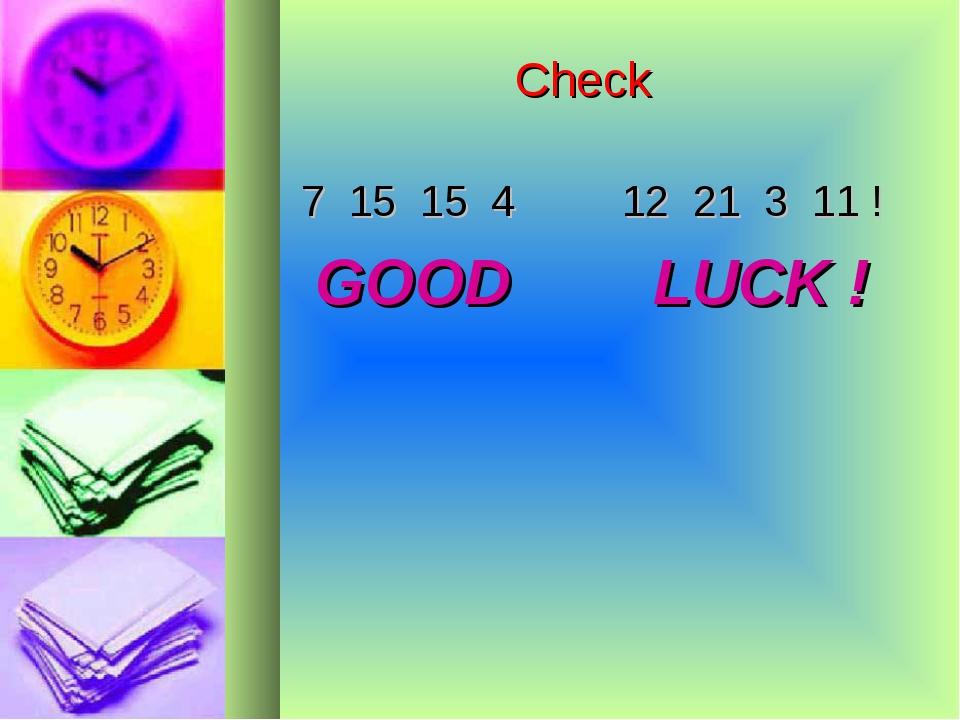 Check 7 15 15 4 12 21 3 11 ! GOOD LUCK !