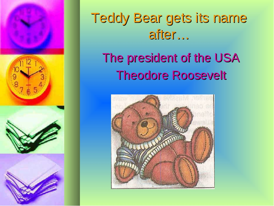 Teddy Bear gets its name after… The president of the USA Theodore Roosevelt
