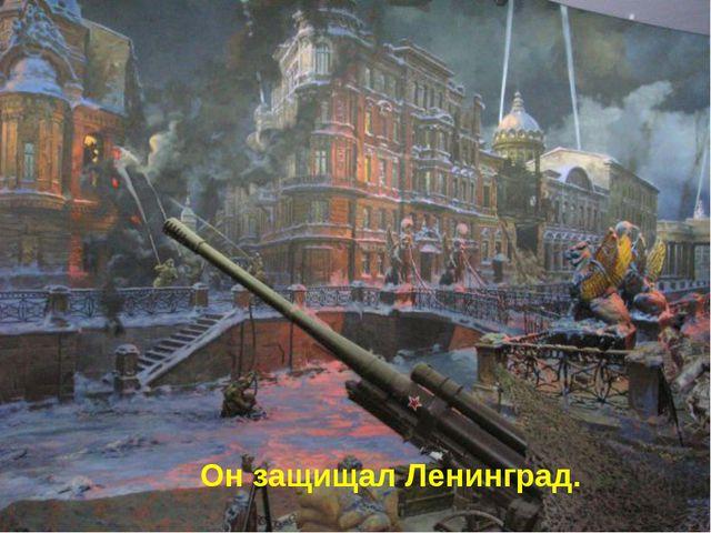 Он защищал Ленинград.