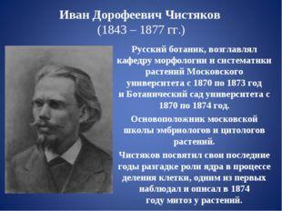 Иван Дорофеевич Чистяков (1843 – 1877 гг.) Русскийботаник, возглавлял кафед
