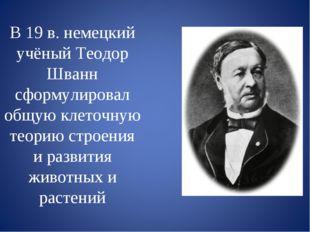 В 19 в. немецкий учёный Теодор Шванн сформулировал общую клеточную теорию стр