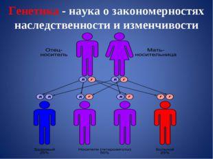 Генетика - наука о закономерностях наследственности и изменчивости