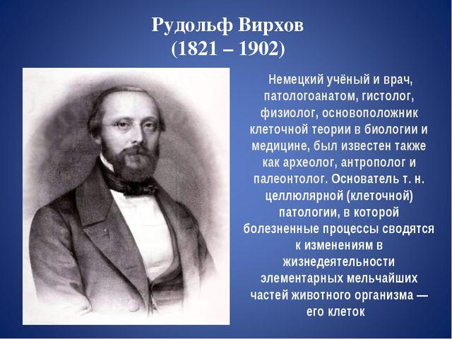 Рудольф Вирхов (1821 – 1902) Немецкий учёный и врач, патологоанатом, гистолог...