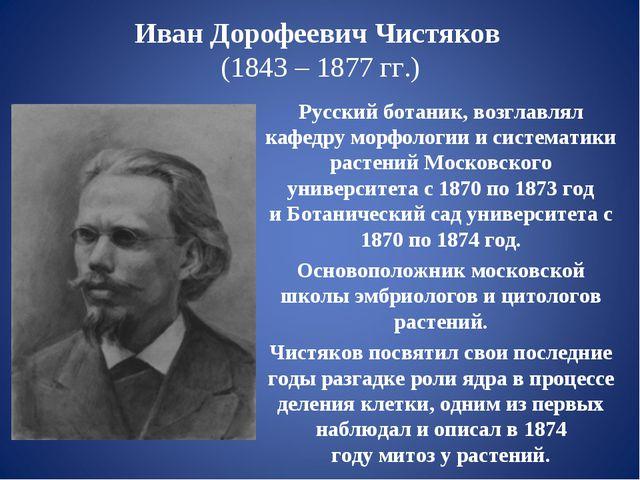 Иван Дорофеевич Чистяков (1843 – 1877 гг.) Русскийботаник, возглавлял кафед...