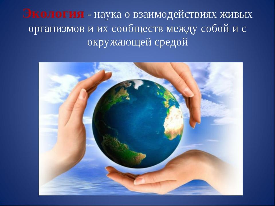 Экология - наука о взаимодействиях живых организмов и их сообществ между собо...