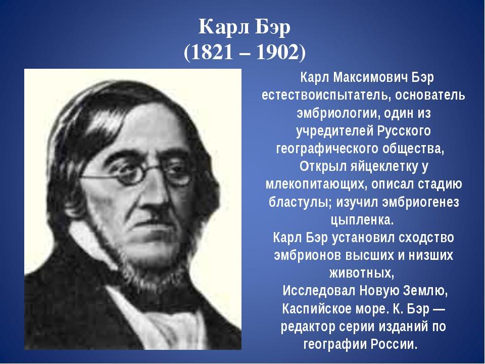 Карл Бэр (1821 – 1902) Карл Максимович Бэр естествоиспытатель, основатель эмб...